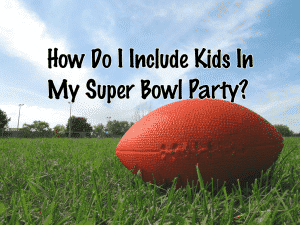 How To Include Kids In Your Super Bowl Party